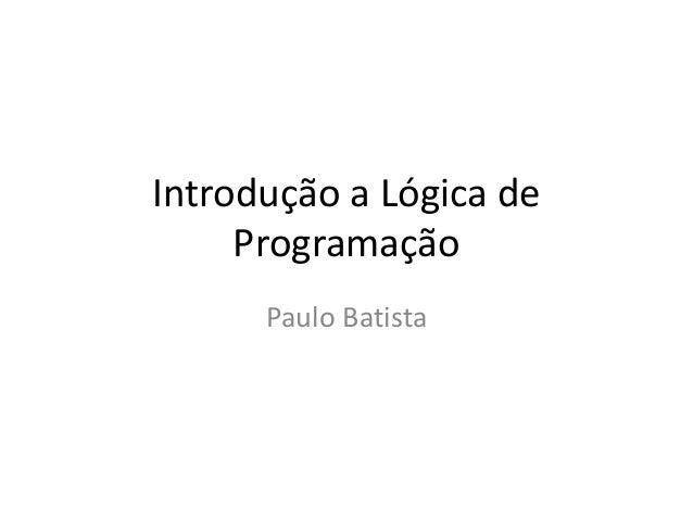 Introdução a Lógica deProgramaçãoPaulo Batista