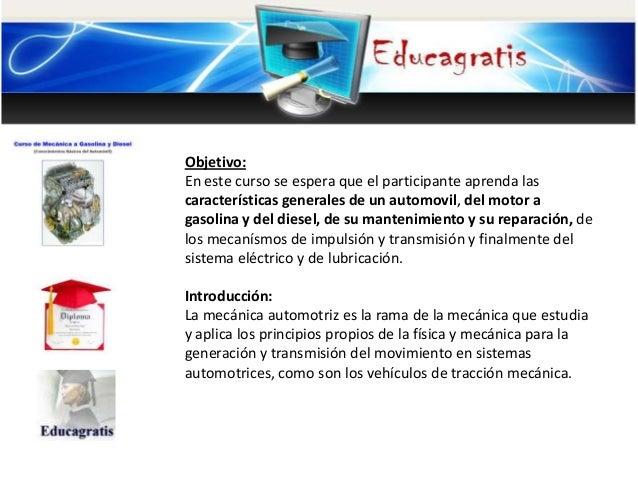 Objetivo: En este curso se espera que el participante aprenda las características generales de un automovil, del motor a g...