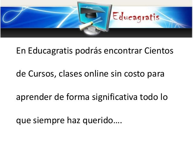 En Educagratis podrás encontrar Cientos  de Cursos, clases online sin costo para aprender de forma significativa todo lo q...