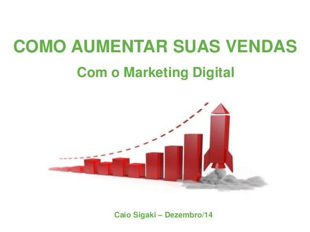 COMO AUMENTAR SUAS VENDAS Com o Marketing Digital Caio Sigaki – Dezembro/14