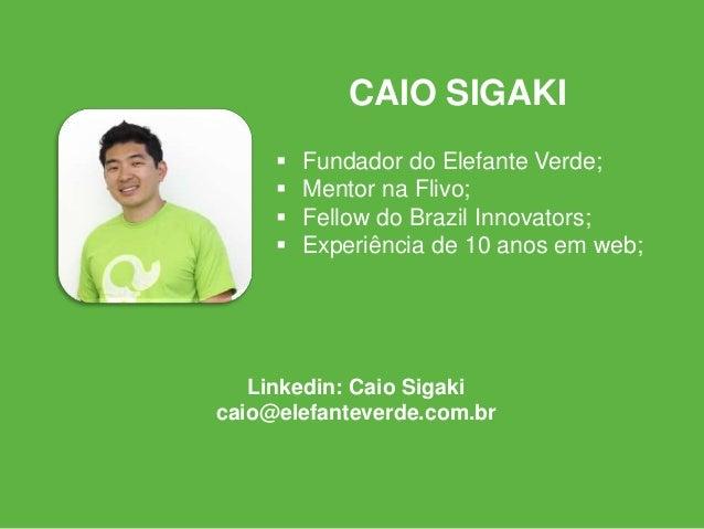  Fundador do Elefante Verde;  Mentor na Flivo;  Fellow do Brazil Innovators;  Experiência de 10 anos em web; CAIO SIGA...