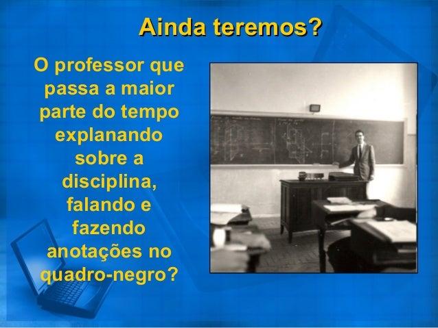 Ainda teremos?Ainda teremos? O professor que passa a maior parte do tempo explanando sobre a disciplina, falando e fazendo...