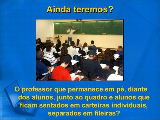 Ainda teremos?Ainda teremos? O professor que permanece em pé, diante dos alunos, junto ao quadro e alunos que ficam sentad...