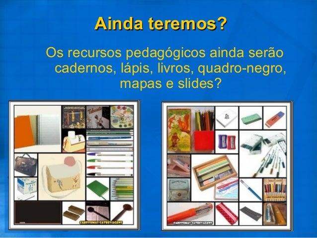 Os recursos pedagógicos ainda serão cadernos, lápis, livros, quadro-negro, mapas e slides? Ainda teremos?Ainda teremos?