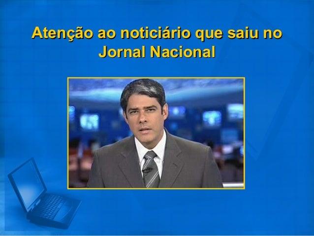 Atenção ao noticiário que saiu noAtenção ao noticiário que saiu no Jornal NacionalJornal Nacional