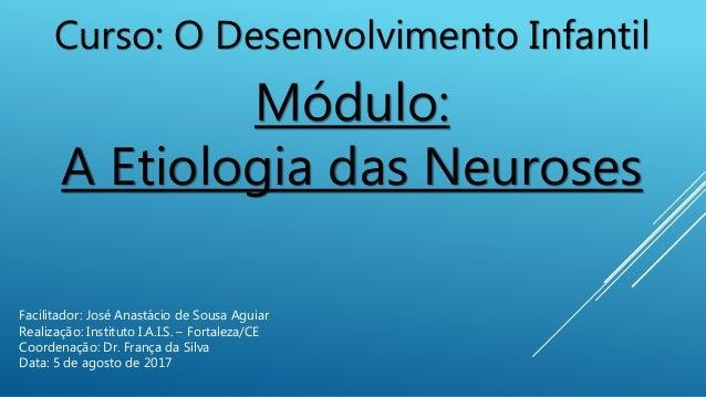 Curso: O Desenvolvimento Infantil Módulo: A Etiologia das Neuroses Facilitador: José Anastácio de Sousa Aguiar Realização:...