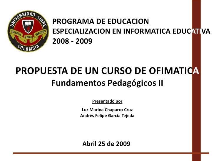 PROGRAMA DE EDUCACION       ESPECIALIZACION EN INFORMATICA EDUCATIVA       2008 - 2009   PROPUESTA DE UN CURSO DE OFIMATIC...