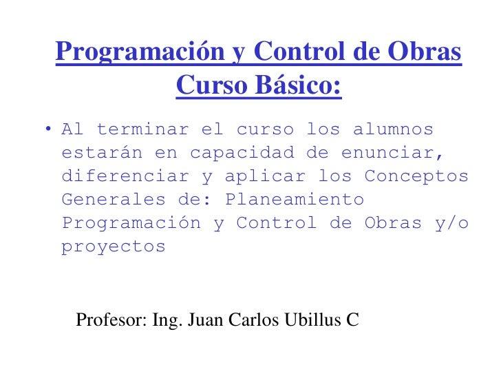 Programación y Control de Obras         Curso Básico:• Al terminar el curso los alumnos  estarán en capacidad de enunciar,...