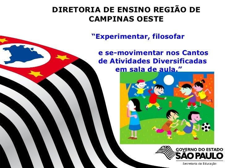 """DIRETORIA DE ENSINO REGIÃO DE       CAMPINAS OESTE       """"Experimentar, filosofar          e se-movimentar nos Cantos     ..."""