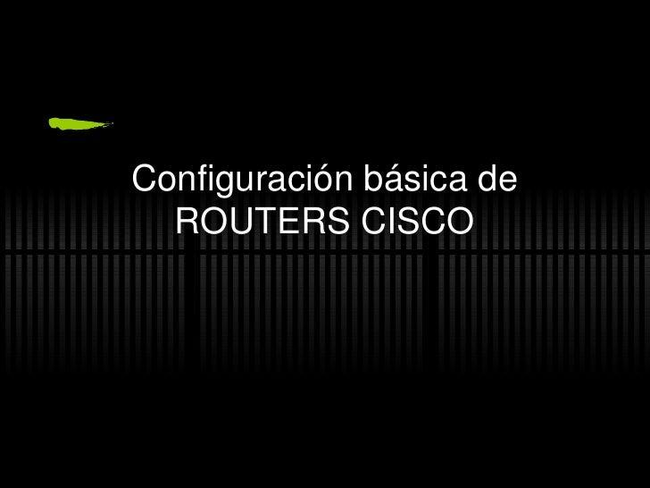 Configuraci ón básica de ROUTERS CISCO