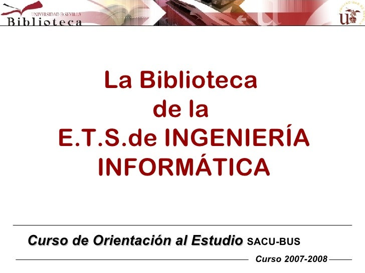 La Biblioteca  de la  E.T.S.de INGENIERÍA INFORMÁTICA Curso de Orientación al Estudio  SACU-BUS Curso 2007-2008