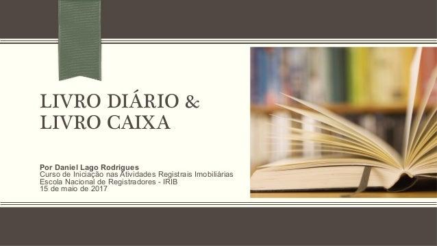 LIVRO DIÁRIO &! LIVRO CAIXA! Por Daniel Lago Rodrigues Curso de Iniciação nas Atividades Registrais Imobiliárias Escola Na...