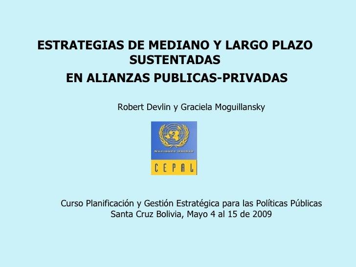 ESTRATEGIAS DE MEDIANO Y LARGO PLAZO SUSTENTADAS EN ALIANZAS PUBLICAS-PRIVADAS Robert Devlin y Graciela Moguillansky  Curs...