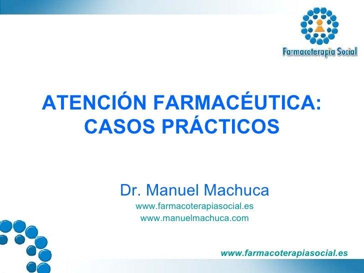 ATENCIÓN FARMACÉUTICA: CASOS PRÁCTICOS Dr. Manuel Machuca www.farmacoterapiasocial.es www.manuelmachuca.com