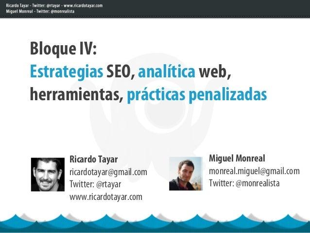Bloque IV:Estrategias SEO, analítica web,herramientas, prácticas penalizadas     Ricardo Tayar            Miguel Monreal  ...