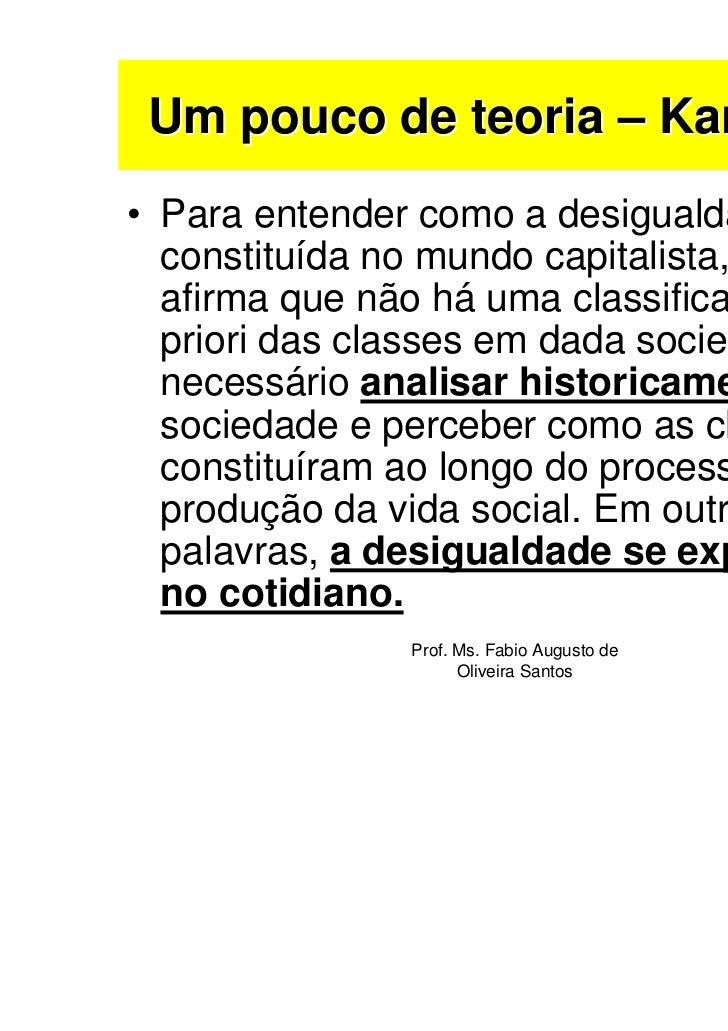 Um pouco de teoria – Karl Marx• Para entender como a desigualdade é  constituída no mundo capitalista, Marx  afirma que nã...