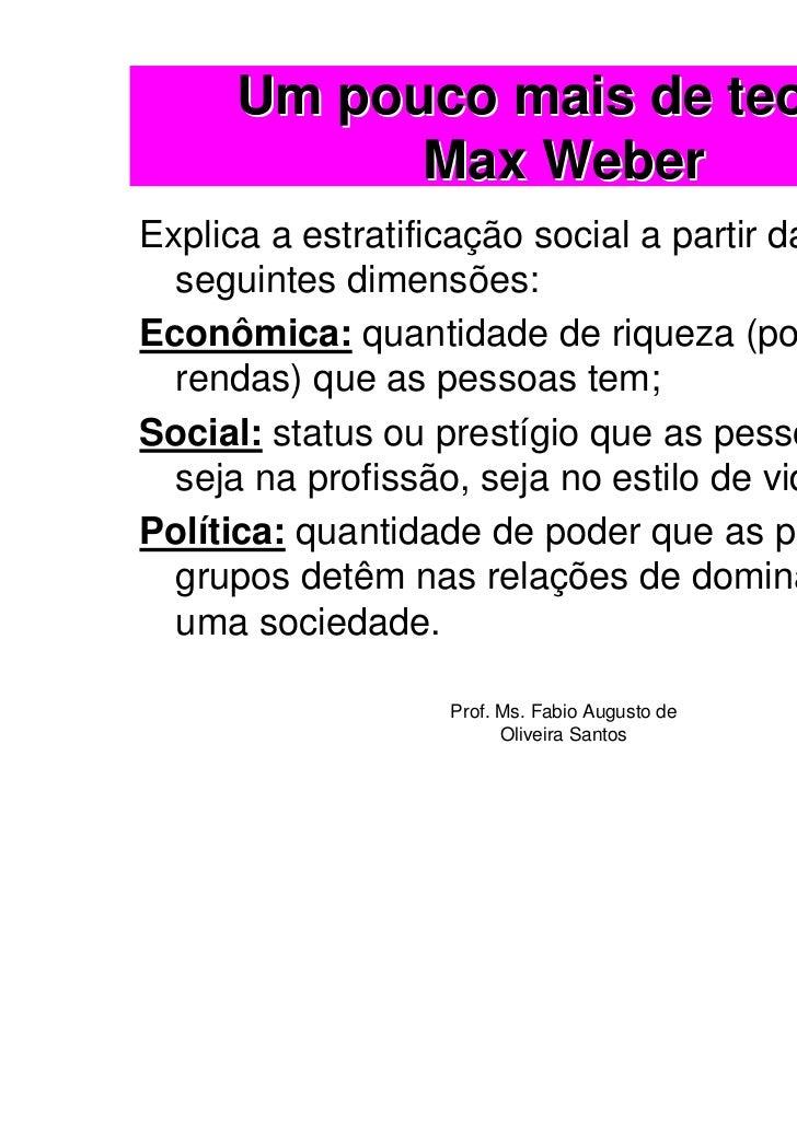 Um pouco mais de teoria:           Max WeberExplica a estratificação social a partir das  seguintes dimensões:Econômica: q...