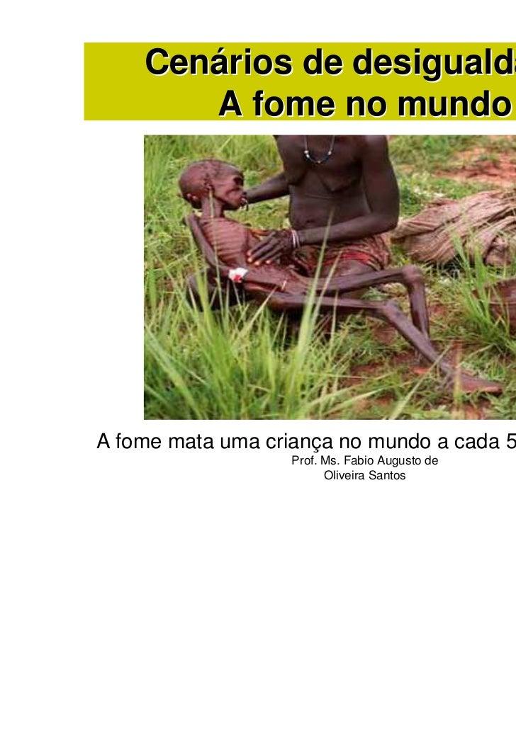 Cenários de desigualdade:       A fome no mundoA fome mata uma criança no mundo a cada 5 segundos!!!                   Pro...