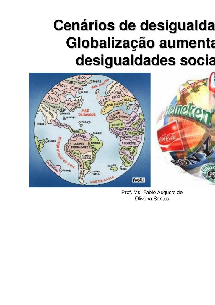 Cenários de desigualdade: A Globalização aumenta as  desigualdades sociais         Prof. Ms. Fabio Augusto de             ...
