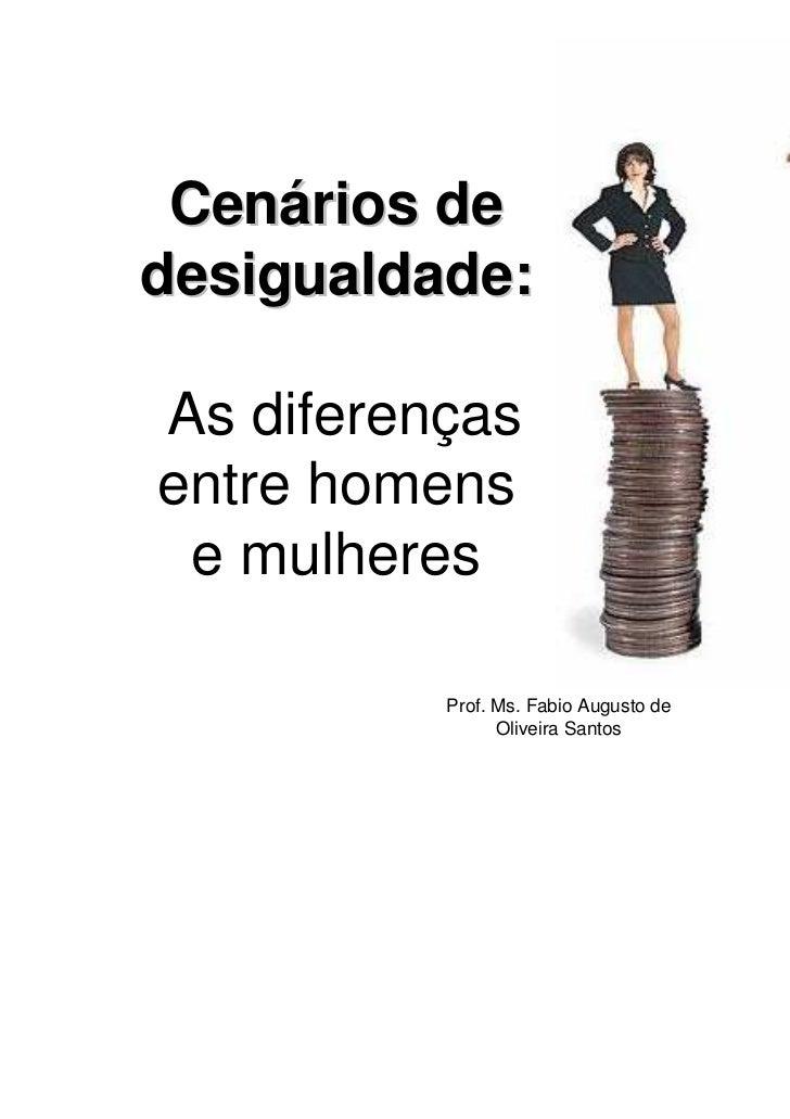 Cenários dedesigualdade:As diferençasentre homens e mulheres          Prof. Ms. Fabio Augusto de                Oliveira S...