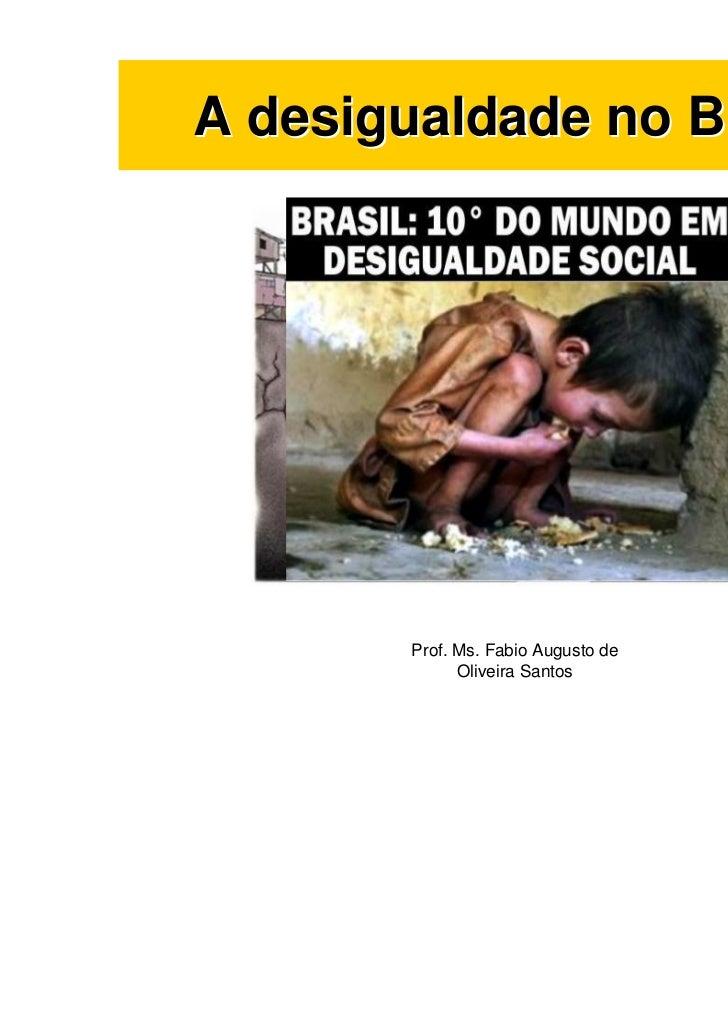 A desigualdade no Brasil        Prof. Ms. Fabio Augusto de              Oliveira Santos