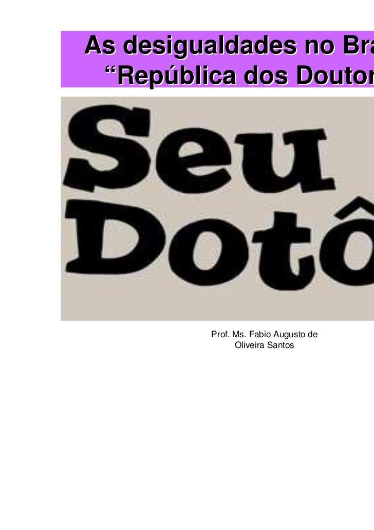 "As desigualdades no Brasil: A ""República dos Doutores"".          Prof. Ms. Fabio Augusto de                Oliveira Santos"