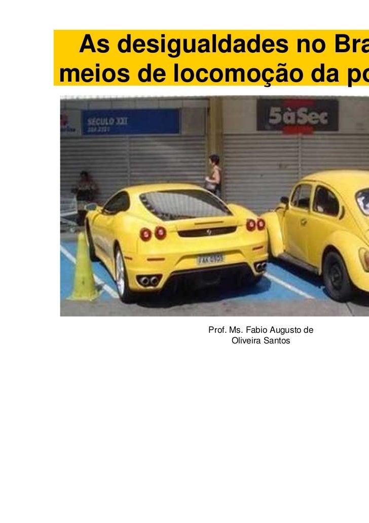 As desigualdades no Brasil: Osmeios de locomoção da população           Prof. Ms. Fabio Augusto de                 Oliveir...