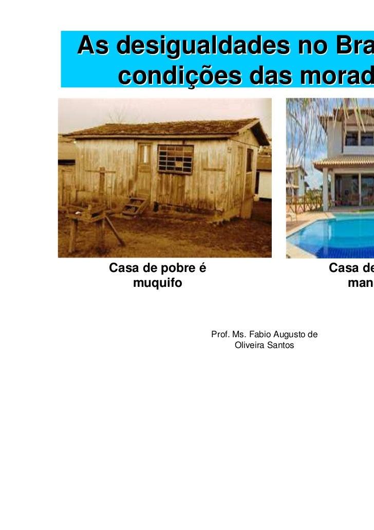 As desigualdades no Brasil: As   condições das moradias  Casa de pobre é                                Casa de rico é    ...