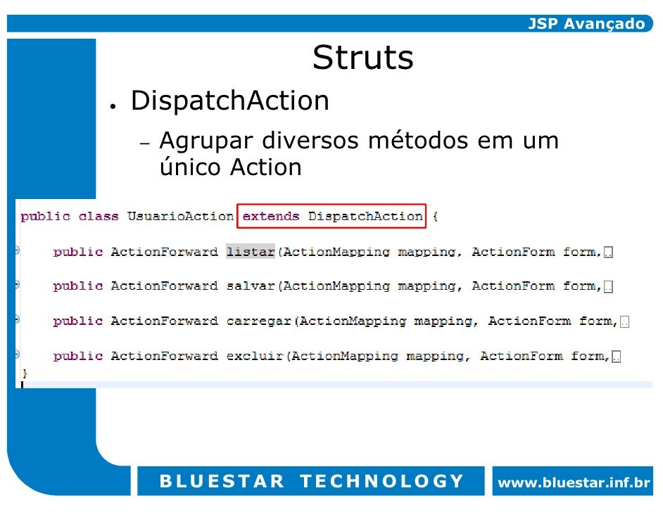 JSP Avançado                 Struts DispatchAction     Agrupar diversos métodos em um –     único Action         BLUESTAR ...