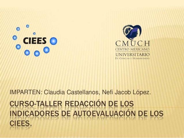 IMPARTEN: Claudia Castellanos, Nefi Jacob López.CURSO-TALLER REDACCIÓN DE LOSINDICADORES DE AUTOEVALUACIÓN DE LOSCIEES.