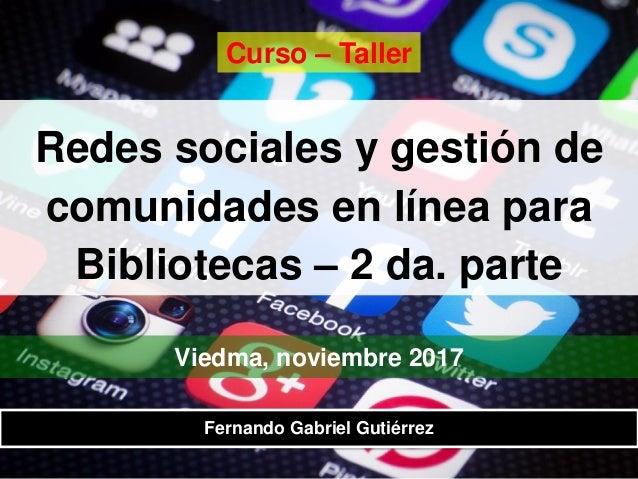 Redes sociales y gestión de comunidades en línea para Bibliotecas – 2 da. parte Viedma, noviembre 2017 Fernando Gabriel Gu...