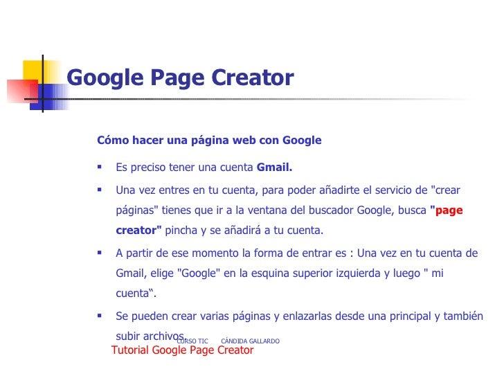 Google Page Creator <ul><li>Cómo hacer una página web con Google </li></ul><ul><li>Es preciso tener una cuenta  Gmail.   ...