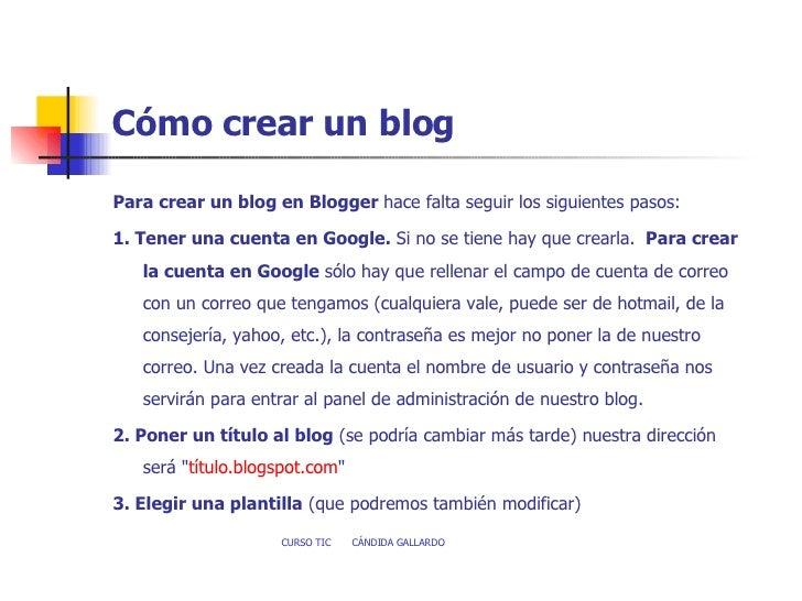 Cómo crear un blog <ul><li>Para crear un blog en Blogger  hace falta seguir los siguientes pasos:    </li></ul><ul><li>1....