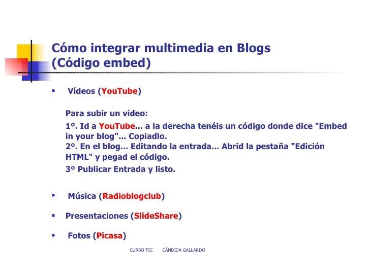 Cómo integrar multimedia en Blogs  (Código embed) <ul><li> Vídeos   ( YouTube ) </li></ul><ul><li>Para subir un vídeo: </...