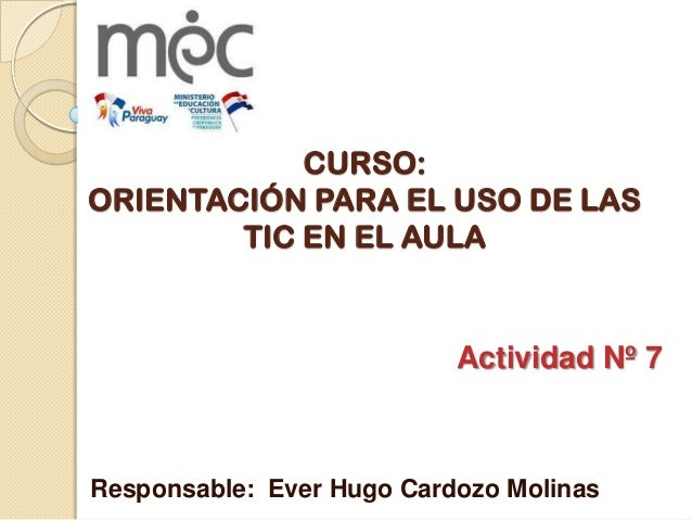 CURSO:ORIENTACIÓN PARA EL USO DE LASTIC EN EL AULAActividad Nº 7Responsable: Ever Hugo Cardozo Molinas
