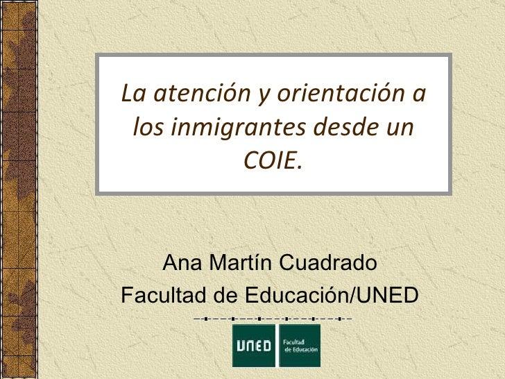 La atención y orientación a los inmigrantes desde un COIE. Ana Martín Cuadrado Facultad de Educación/UNED