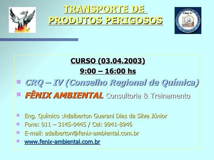 TRANSPORTE DE  PRODUTOS PERIGOSOS <ul><li>CURSO (03.04.2003) </li></ul><ul><li>9:00 – 16:00 hs </li></ul><ul><li>CRQ – IV ...