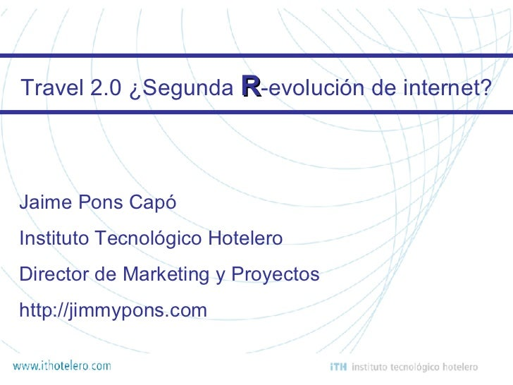 Travel 2.0 ¿Segunda  R -evolución de internet? Jaime Pons Capó Instituto Tecnológico Hotelero Director de Marketing y Proy...
