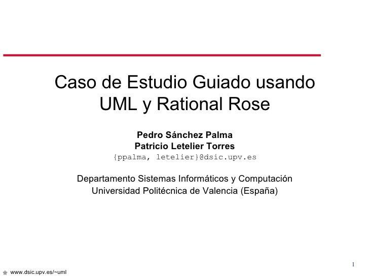 <ul><li>Caso de Estudio Guiado usando </li></ul><ul><li>UML y Rational Rose </li></ul><ul><li>Pedro Sánchez Palma </li></u...