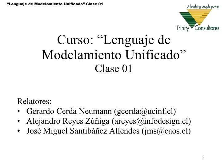 "Curso: "" Lenguaje de Modelamiento Unificado "" Clase 01 <ul><li>Relatores: </li></ul><ul><li>Gerardo Cerda Neumann (gcerda@..."