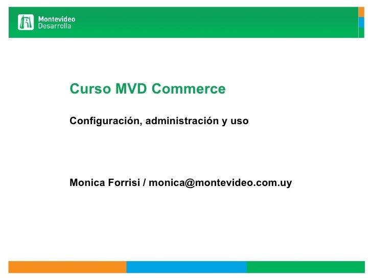 Curso MVD Commerce Configuración, administración y uso  Monica Forrisi / monica@montevideo.com.uy