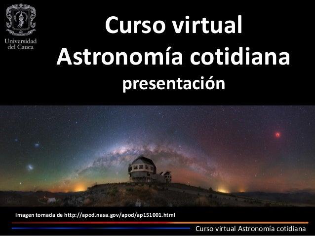 Curso virtual Astronomía cotidiana Curso virtual Astronomía cotidiana presentación Imagen tomada de http://apod.nasa.gov/a...