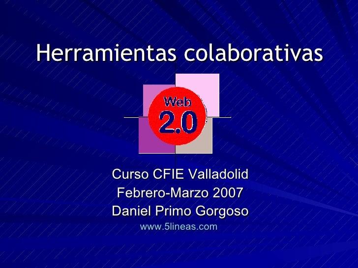 Herramientas colaborativas Curso CFIE Valladolid Febrero-Marzo 2007 Daniel Primo Gorgoso www.5lineas.com