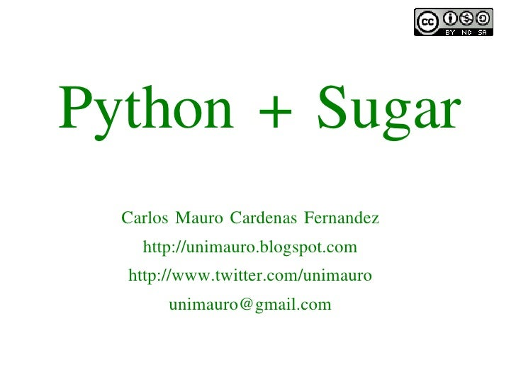 Python + Sugar       Carlos Mauro Cardenas Fernandez         http://unimauro.blogspot.com       http://www.twitter.com/uni...