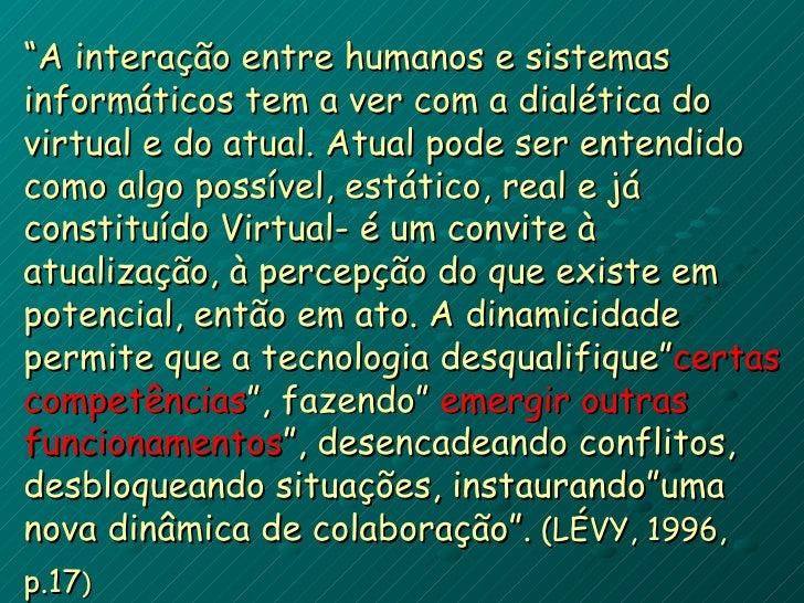 """"""" A interação entre humanos e sistemas informáticos tem a ver com a dialética do virtual e do atual. Atual pode ser entend..."""