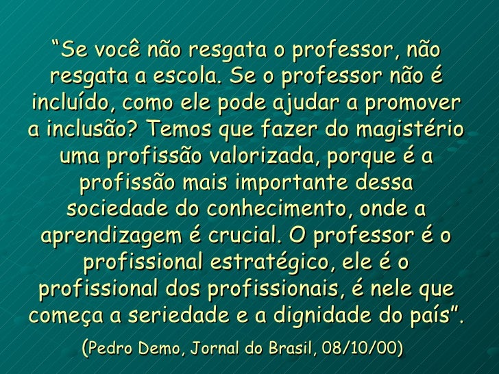 """""""Se você não resgata o professor, não    resgata a escola. Se o professor não é incluído, como ele pode ajudar a promover ..."""