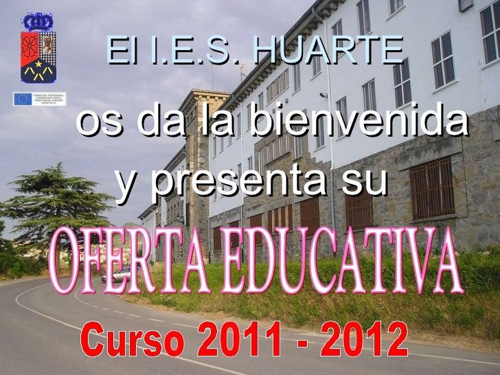 El I.E.S. HUARTE y presenta su os da la bienvenida  Curso 2011 - 2012 OFERTA EDUCATIVA