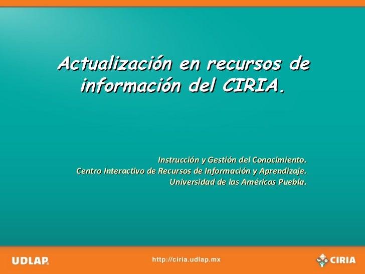 Actualización en recursos de información del CIRIA. Instrucción y Gestión del Conocimiento. Centro Interactivo de Recursos...