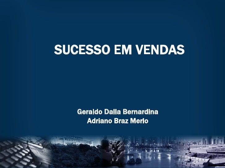 SUCESSO EM VENDAS Geraldo Dalla Bernardina Adriano Braz Merlo