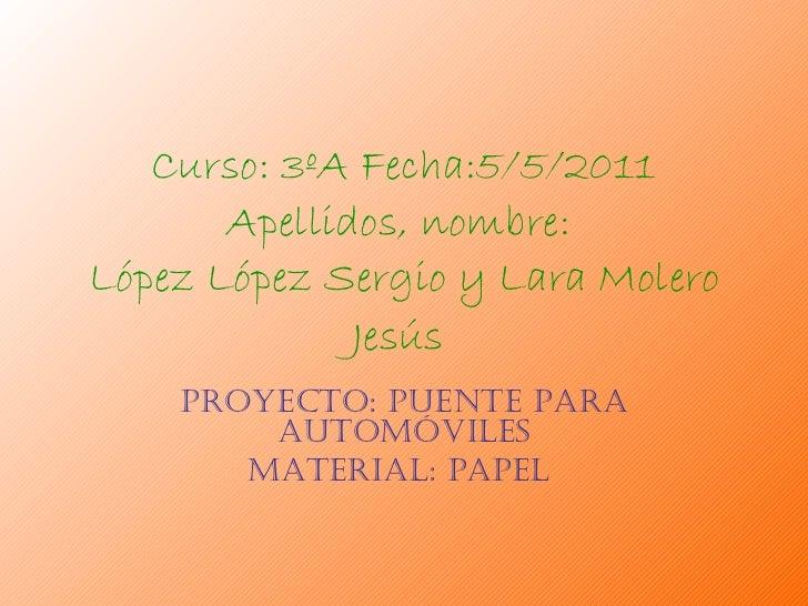 Curso: 3ºA Fecha:5/5/2011 Apellidos, nombre:  López López Sergio y Lara Molero Jesús   Proyecto: puente para automóviles M...